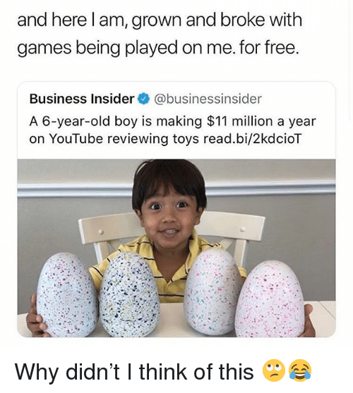 Funny, youtube.com, and Business: and here l am, grown and broke with  games being played on me. for free  Business Insider@businessinsider  A 6-year-old boy is making $11 million a year  on YouTube reviewing toys read.bi/2kdcioT Why didn't I think of this 🙄😂