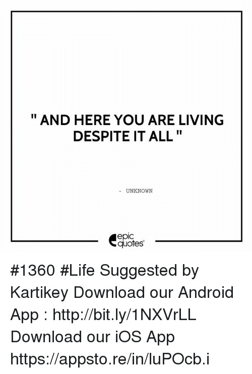 Android, Life, and Http: AND HERE YOU ARE LIVING  DESPITE IT ALL  UNKNOWN  epic  quotes #1360  #Life Suggested by Kartikey   Download our Android App : http://bit.ly/1NXVrLL Download our iOS App https://appsto.re/in/luPOcb.i