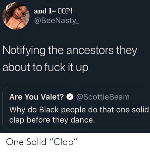 """Black, Fuck, and Dance: and I- 00P!  @BeeNasty  Notifying the ancestors they  about to fuck it up  Are You Valet?@ScottieBeam  Why do Black people do that one solid  clap before they dance. One Solid """"Clap"""""""