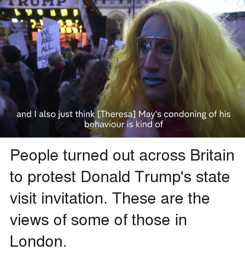 Memes, Protest, and London: and I also just think [Theresa] May's condoning of his  behaviour is kind of People turned out across Britain to protest Donald Trump's state visit invitation.  These are the views of some of those in London.