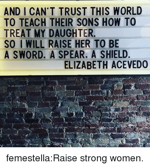 Target, Tumblr, and Blog: AND I CAN'T TRUST THIS WORLD  TO TEACH THEIR SONS HOW TO  TREAT MY DAUGHTER  SO I WILL RAISE HER TO BE  A SWORD. A SPEAR. A SHIELD  ELIZABETH ACEVEDO femestella:Raise strong women.