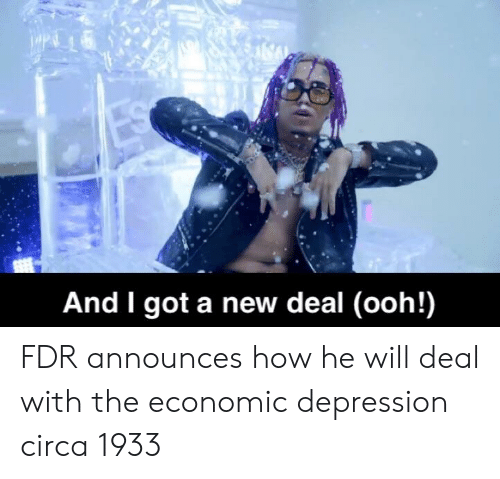 Depression, How, and Got: And I got a new deal (ooh!) FDR announces how he will deal with the economic depression circa 1933
