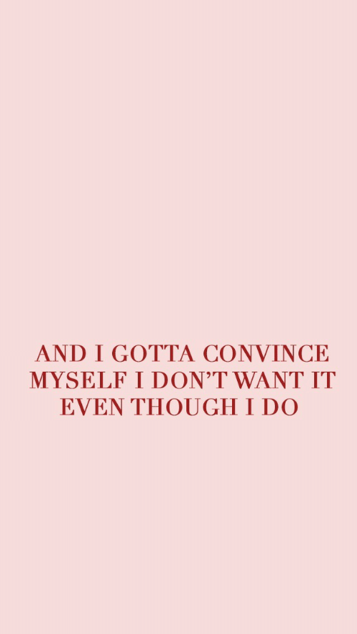 Though, Myself, and I Do: AND I GOTTA CONVINCE  MYSELF I DON'T WANT IT  EVEN THOUGH I DO