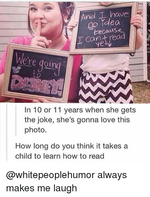 Love, Memes, and How To: And I have  no idea  because  T Cant rea  We're doin  In 10 or 11 years when she gets  the joke, she's gonna love this  photo.  How long do you think it takes a  child to learn how to read @whitepeoplehumor always makes me laugh