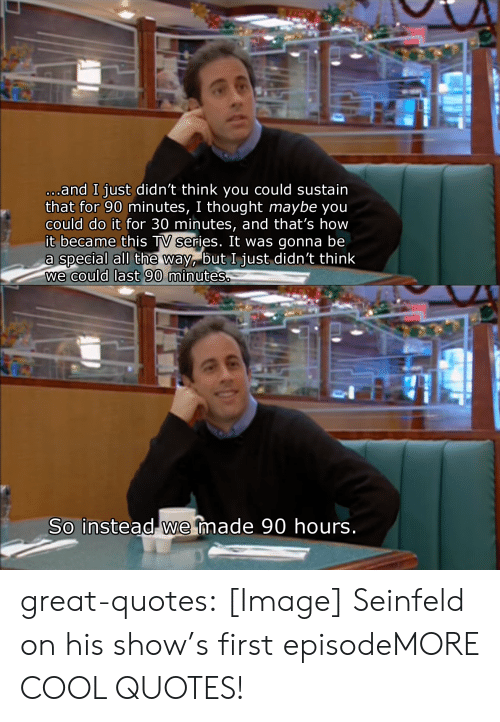 Seinfeld, Tumblr, and Blog: and I just didn't think you could sustain  that for 90 minutes, I thought maybe you  could do it for 30 minutes, and that's how  it became this TV series. It was gonna be  a special all the 'Na but I ust didn't think  we could last 90  minutes  So instead we made 90 hours great-quotes:  [Image] Seinfeld on his show's first episodeMORE COOL QUOTES!
