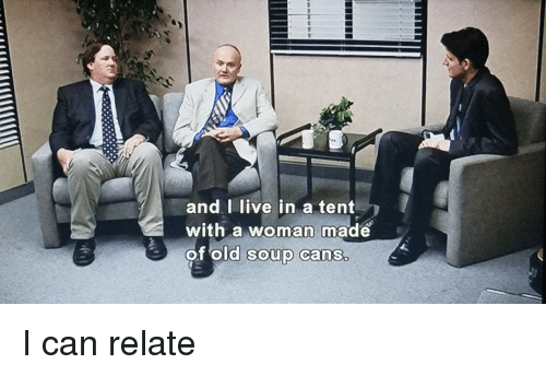 The Office Live and Old and I live in a tent with a  sc 1 st  Me.me & And I Live in a Tent With a Woman Made of Old Soup Cans I Can Relate ...