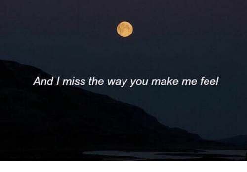 And I Miss The Way You Make Me Feel Make Meme On Meme