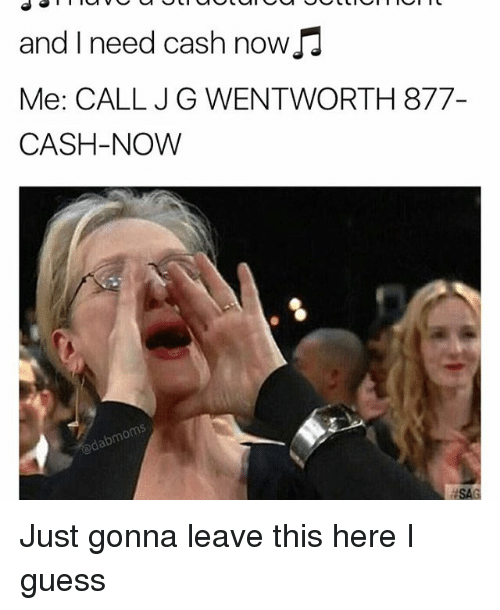 Memes, 🤖, and Wentworth: and I need cash now  Me: CALL JG WENTWORTH 877-  CASH-NOW Just gonna leave this here I guess