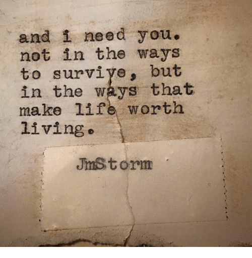 Life, Living, and Make: and i need you.  not in the ways  to surviye, but  in the ways that  make life worth  living  Jmstorm