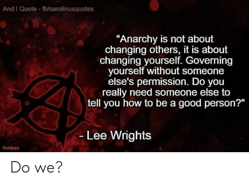 "Memes, Good, and How To: And I Quote fb/carolinusquotes  ""Anarchy is not about  changing others, it is about  changing yourself. Governing  yourself without someone  else's permission. Do you  really need someone else to  tell you how to be a good person?""  - Lee Wrights  Reddpaw Do we?"