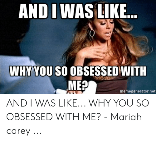 Mariah Carey, Net, and Why: AND I WAS LIKE..  WHY YOU SO OBSESSED WITH  ME?  memegenerator.net AND I WAS LIKE... WHY YOU SO OBSESSED WITH ME? - Mariah carey ...