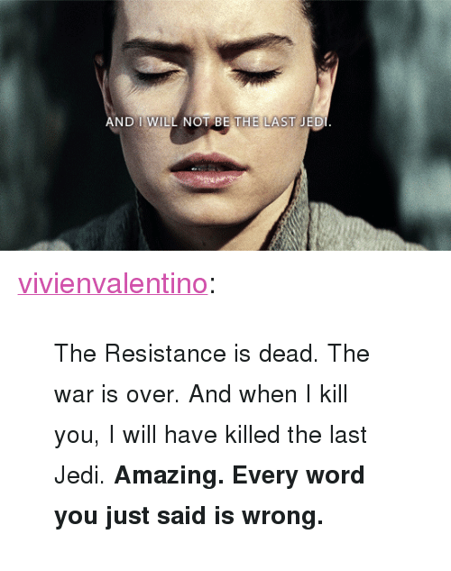 "Jedi, Tumblr, and Blog: AND I WILL NOT BE THE LAST JED <p><a href=""http://vivienvalentino.tumblr.com/post/168644592931/the-resistance-is-dead-the-war-is-over-and-when"" class=""tumblr_blog"">vivienvalentino</a>:</p><blockquote><p><small>The Resistance is dead. The war is over. And when I kill you, I will have killed the last Jedi. <b>Amazing. Every word you just said is wrong.</b></small></p></blockquote>"