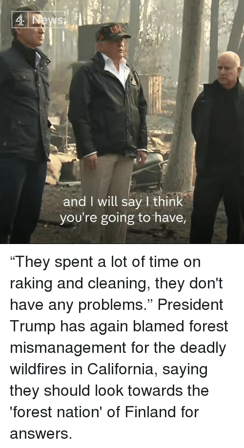 "Memes, California, and Time: and I will say I think  you're going to have, ""They spent a lot of time on raking and cleaning, they don't have any problems.""  President Trump has again blamed forest mismanagement for the deadly wildfires in California, saying they should look towards the 'forest nation' of Finland for answers."