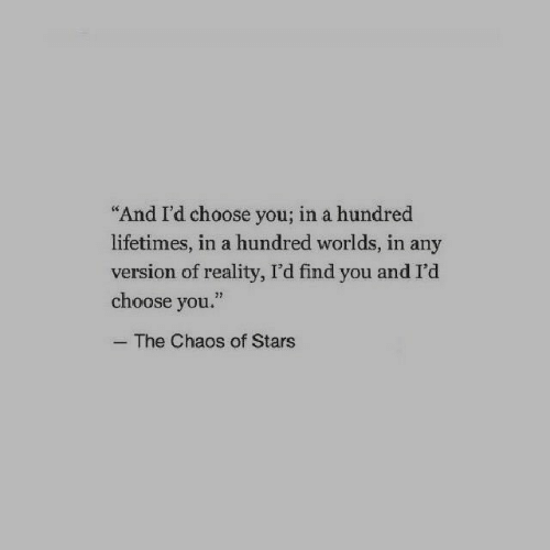"Stars, Reality, and You: And I'd choose you; in a hundred  lifetimes, in a hundred worlds, in any  version of reality, I'd find you and I'd  choose you.""  32  The Chaos of Stars"