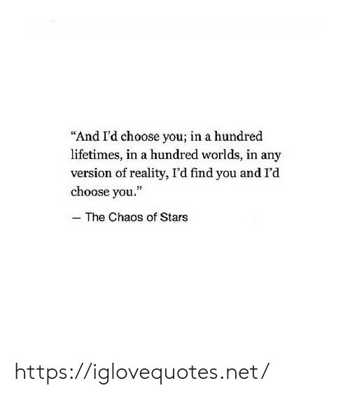 "Stars, Reality, and Net: ""And I'd choose you; in a hundred  lifetimes, in a hundred worlds, in any  version of reality, I'd find you and I'd  choose you.  25  - The Chaos of Stars https://iglovequotes.net/"