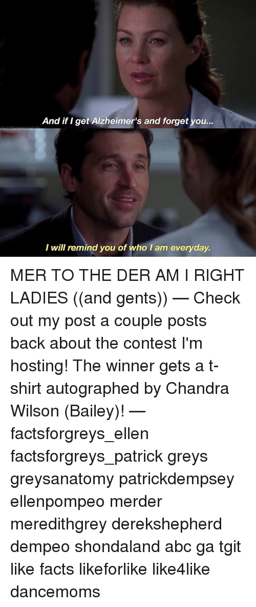 Abc, Facts, and Memes: And if I get Alzheimer's and forget you..  I will remind you of who I am everyday MER TO THE DER AM I RIGHT LADIES ((and gents)) — Check out my post a couple posts back about the contest I'm hosting! The winner gets a t-shirt autographed by Chandra Wilson (Bailey)! — factsforgreys_ellen factsforgreys_patrick greys greysanatomy patrickdempsey ellenpompeo merder meredithgrey derekshepherd dempeo shondaland abc ga tgit like facts likeforlike like4like dancemoms