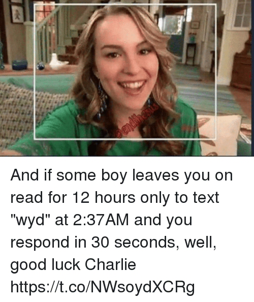 "Charlie, Wyd, and Good: And if some boy leaves you on read for 12 hours only to text ""wyd"" at 2:37AM and you respond in 30 seconds, well, good luck Charlie https://t.co/NWsoydXCRg"