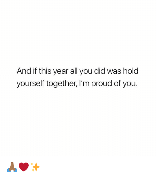 Memes, Proud, and 🤖: And if this year all you did was hold  yourself together, I'm proud of you. 🙏🏾❤️✨