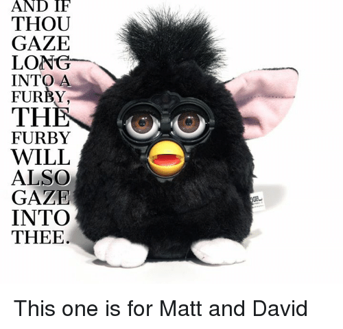 And IF THOU GAZE LONG INTO a FURBY THE FURBY WILL ALSO GAZE INTO