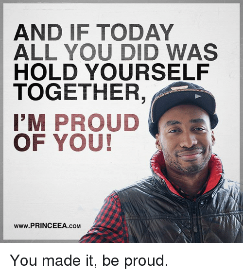 Memes, Today, and Proud: AND IF TODAY  ALL YOU DID WAS  HOLD YOURSELF  TOGETHER,  I'M  PROUD  OF YOU!  www.PRINCEEA.coM You made it, be proud.