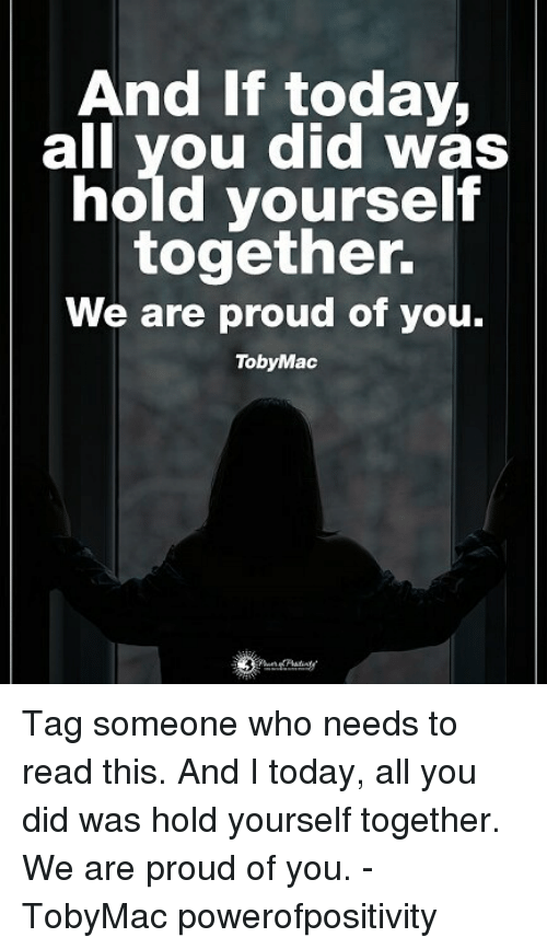 Memes, Today, and Tag Someone: And If today.  all you did was  hold yourself  together.  We are proud of you.  TobyMac Tag someone who needs to read this. And I today, all you did was hold yourself together. We are proud of you. - TobyMac powerofpositivity