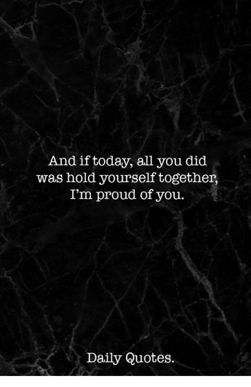 And If Today All You Did Was Hold Yourself Together Im Proud Of You
