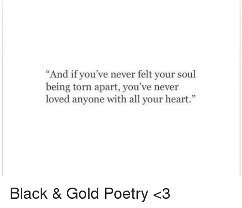 """Memes, Black, and Heart: """"And if you've never felt your soul  being torn apart, you've never  loved anyone with all your heart."""" Black & Gold Poetry <3"""