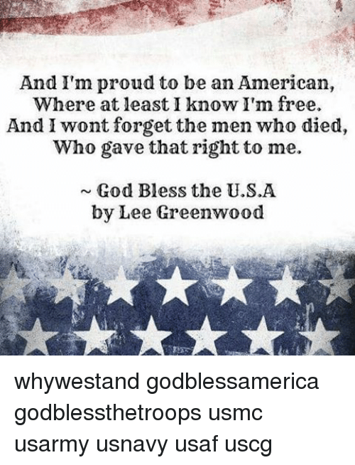 why im proud to be an I'm proud to be an american, where at least i know i'm free and i won't forget the ones who died, who gave that right to me and i gladly stand up next to you, and defend her still today.