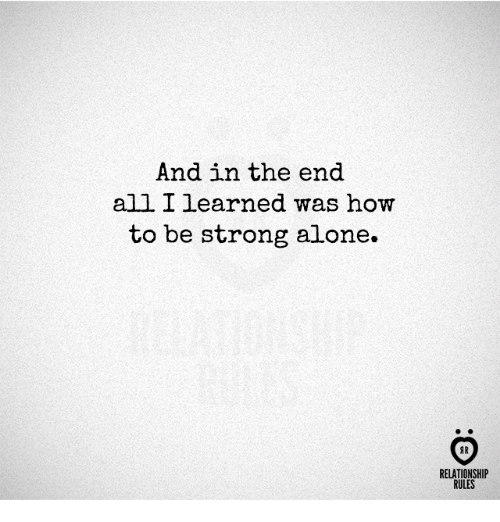 Being Alone, How To, and Strong: And in the end  all I learned was how  to be strong alone.  AR  RELATIONSHIP  RULES