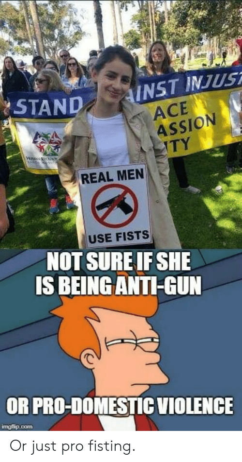 Pro, Anti, and Gun: AND INST INJUST  ACE  ASSION  TY  REAL MEN  USE FISTS  NOT SURE IF SHE  IS BEING ANTI-GUN  OR PRO-DOMESTICVIOLENCE  imgfip.com Or just pro fisting.
