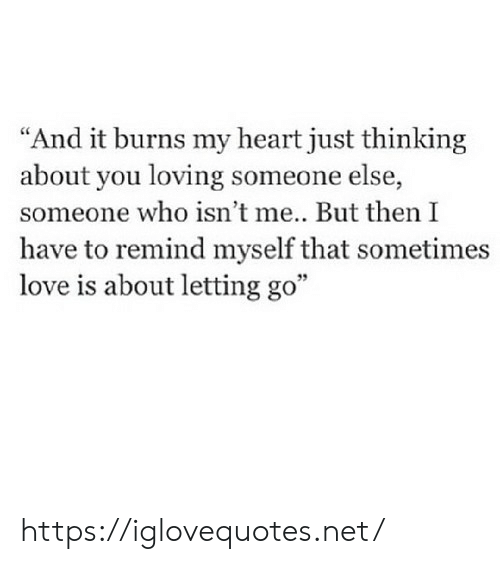 """Love, Heart, and Net: """"And it burns my heart just thinking  about you loving someone else,  someone who isn't me.. But then I  have to remind myself that sometimes  love is about letting go"""" https://iglovequotes.net/"""