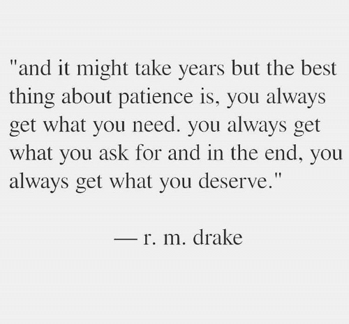 "Drake, Best, and Patience: ""and it might take years but the best  thing about patience is, you always  get what you need. you always get  what you ask for and in the end, you  always get what you deserve.""  r. m. drake"