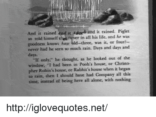 """Being Alone, Life, and House: And it rained and t dd and it rained. Piglet  so told himself thet ever in all his life, and he was  goodness knows hog old-three, was it, or four?  never had he seen so much rain. Days and days and  days.  """"tf only,"""" he thought, as he looked out of the  window. """"I had been in Pooh's house, or Christo-  pher Robin's house, or Rabbit's house when it began  to rain, then I should have had Company all this  time, instead of being here all alone, with nothing http://iglovequotes.net/"""