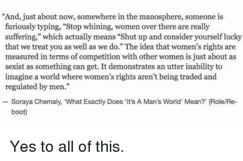 """Memes, 🤖, and Furious: """"And, just about now, somewhere in the manosphere, someone is  furiously typing, """"Stop whining, women over there are really  suffering,"""" which actually means """"Shut up and consider yourself lucky  that we treat you as well as we do."""" The idea that women's rights are  measured in terms of competition with other women is just about as  sexist as something can get. It demonstrates an utter inability to  imagine a world where women's rights aren't being traded and  regulated by men.""""  Soraya Chemaly, """"What Exactly Does Its  A Man's World' Mean?' (Role/Re-  boot) Yes to all of this."""
