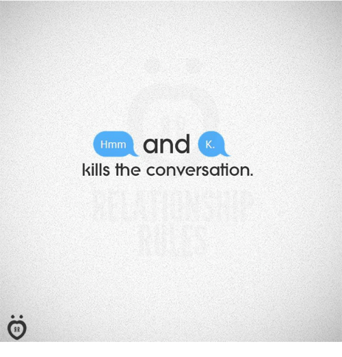 Hmm,  Conversation, and And: and  kills the conversation.  Hmm  K.  I R