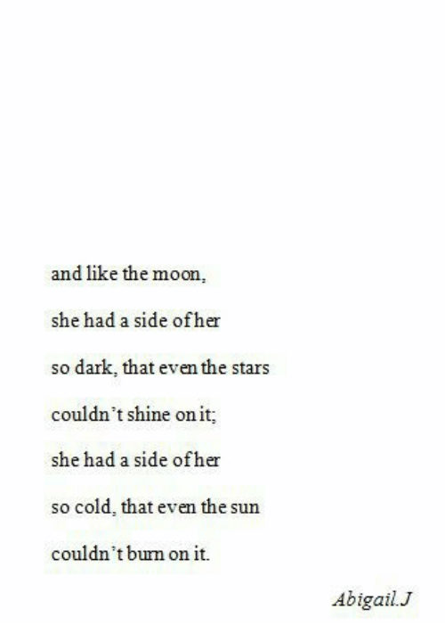 Moon, Stars, and Cold: and like the moon,  she had a side ofher  so dark, that even the stars  couldn't shine on it  she had a side ofher  so cold, that even the sun  couldn't burm on it  Abigail.J