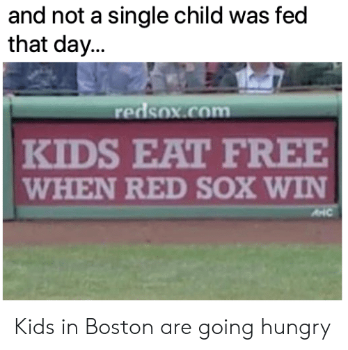 Hungry, Mlb, and Boston: and not a single child was fed  that day...  redsox.com  KIDS EAT FREE  WHEN RED SOX WIN Kids in Boston are going hungry