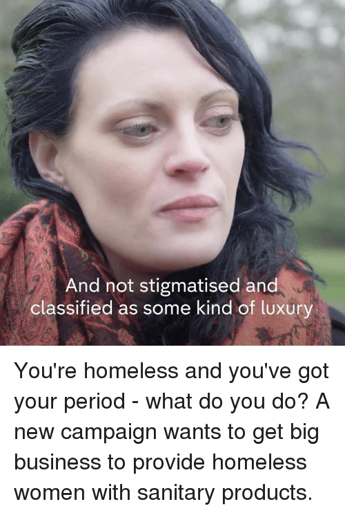 Homeless, Memes, and Period: And not stigmatised and  classified as some kind of luxury You're homeless and you've got your period - what do you do?  A new campaign wants to get big business to provide homeless women with sanitary products.