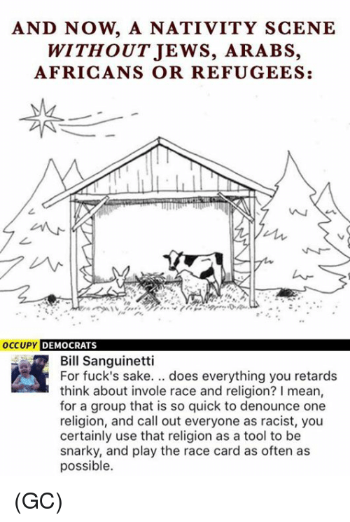 Memes, Mean, and Tool: AND NOW, A NATIVITY SCENE  WITHOUTJEWS, ARABS,  AFRICANS OR REFUGEES:  1々  occUPY DEMOCRATS  Bill Sanguinetti  For fuck's sake. .. does everything you retards  think about invole race and religion? I mean,  for a group that is so quick to denounce one  religion, and call out everyone as racist, you  certainly use that religion as a tool to be  snarky, and play the race card as often as  possible. (GC)