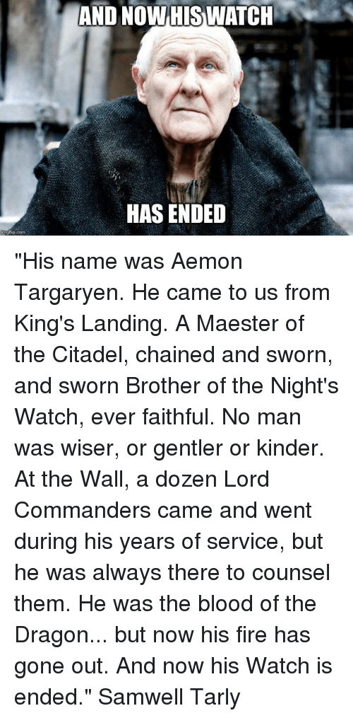 And NOW HIS WATCH HAS ENDED His Name Was Aemon Targaryen He Came to
