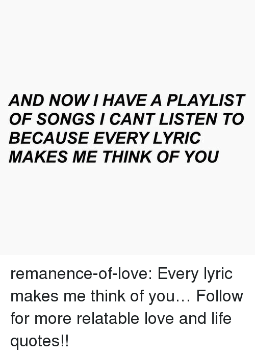 Life, Love, and Target: AND NOW I HAVE A PLAYLIST  OF SONGS I CANT LISTEN TO  BECAUSE EVERY LYRIC  MAKES ME THINK OF YOU remanence-of-love:  Every lyric makes me think of you…   Follow for more relatable love and life quotes!!