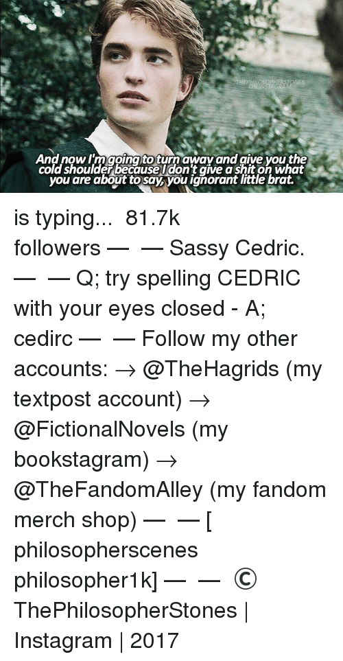 Memes, Sassy, and 🤖: And now I'm going to turn away and give you the  cold shoulderbecause I don't give a shit on what  you are about to say you ignorant little brat. is typing... ⠀⠀⠀⠀⠀⠀⠀⠀► 81.7k followers◄ — ✿ — Sassy Cedric. — ✿ — Q; try spelling CEDRIC with your eyes closed - A; cedirc — ✿ — Follow my other accounts: → @TheHagrids (my textpost account) → @FictionalNovels (my bookstagram) → @TheFandomAlley (my fandom merch shop) — ✿ — [ philosopherscenes philosopher1k] — ✿ — © ThePhilosopherStones | Instagram | 2017