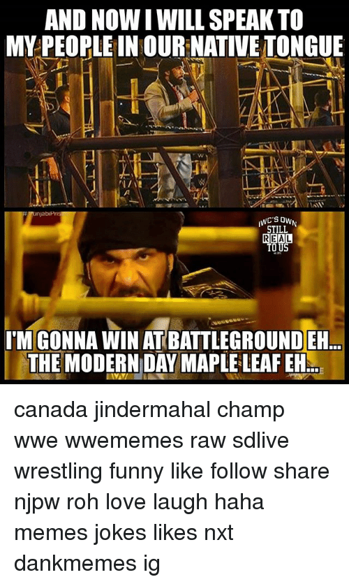 Funny, Love, and Memes: AND NOWI WILL SPEAK TO  MY PEOPLE IN OUR NATIVE TONGUE  STILL  REAL  TO U  I'M GONNA WIN AT BATTLEGROUND ER  THE MODERN DAY MAPLE LEAF EH canada jindermahal champ wwe wwememes raw sdlive wrestling funny like follow share njpw roh love laugh haha memes jokes likes nxt dankmemes ig