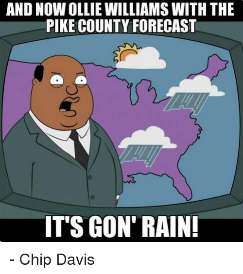And NOWOLLIE WILLIAMS WITH THE PIKE COUNTY FORECAST IT'S GON' RAIN