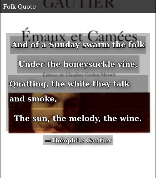SIZZLE: And of a Sunday swarm the folk Under the honeysuckle vine, Quaffing, the while they talk and smoke, The sun, the melody, the wine.
