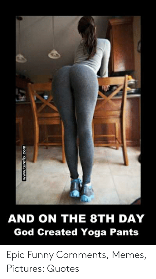 And ON THE 8TH DAY God Created Yoga Pants Wo2xuaunt MMM Epic ...