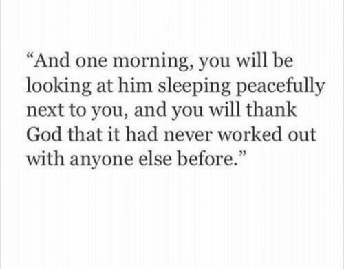 """God, Sleeping, and Never: """"And one morning, you will be  looking at him sleeping peacefully  next to you, and you will thank  God that it had never worked out  with anyone else before.""""  95"""