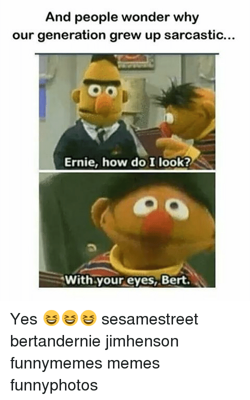 Funny, Meme, and Memes: And people wonder why  our generation grew up sarcastic...  Ernie, how do I look?  With your eyes, Bert. Yes 😆😆😆 sesamestreet bertandernie jimhenson funnymemes memes funnyphotos