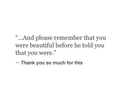 """Beautiful, Thank You, and Remember: """"...And please remember that you  were beautiful before he told you  that you were.""""  Thank you so much for this"""