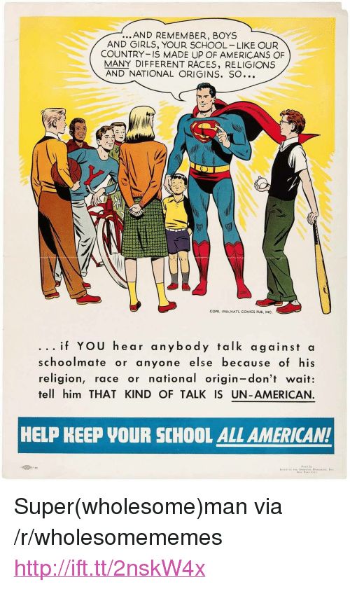 "Girls, School, and American: ...AND REMEMBER, BOYS  AND GIRLS, YOUR SCHOOL LIKE OUR  COUNTRY IS MADE UP OF AMERICANS OF  MANY DIFFERENT RACES, RELIGIONS  AND NATIONAL ORIGINS. SO  COPR. 195o, NATL COMICS PUB., INC.  ...if YOU hear anybody talk against a  schoolmate or anyone else because of his  religion, race or national origin-don't wait:  tell him THAT KIND OF TALK IS UN-AMERICAN.  HELP KEEP VOUR SCHOOL ALL AMERICAN!  Poner by  tN111TUTE ROR AMERİCAx DLWDC.ACV. IN <p>Super(wholesome)man via /r/wholesomememes <a href=""http://ift.tt/2nskW4x"">http://ift.tt/2nskW4x</a></p>"